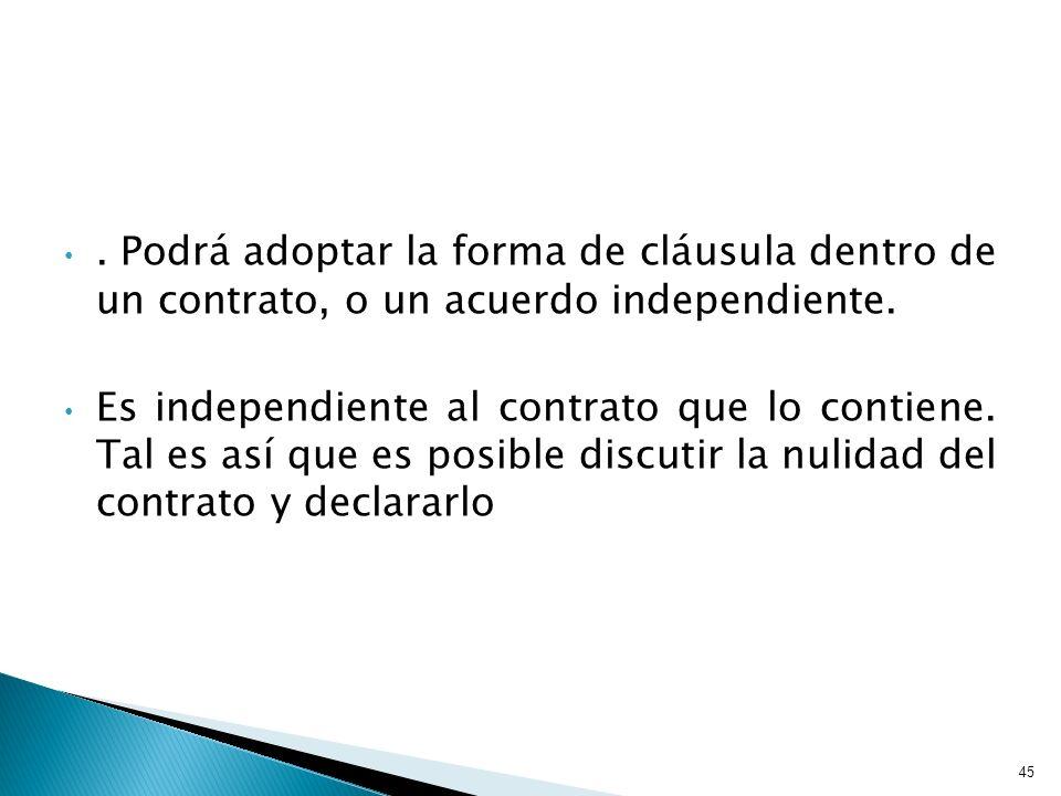 . Podrá adoptar la forma de cláusula dentro de un contrato, o un acuerdo independiente. Es independiente al contrato que lo contiene. Tal es así que e