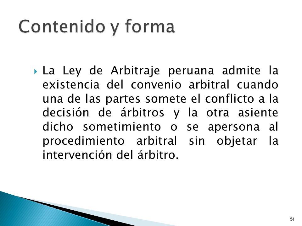 La Ley de Arbitraje peruana admite la existencia del convenio arbitral cuando una de las partes somete el conflicto a la decisión de árbitros y la otr