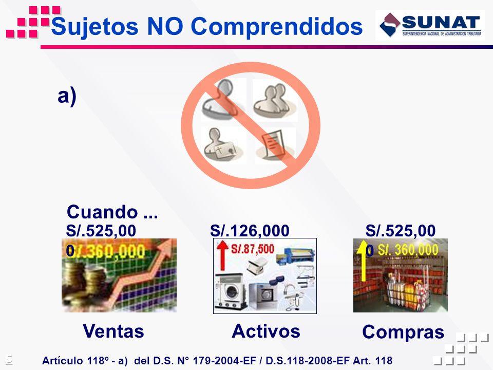 Sujetos NO Comprendidos Artículo 118º - a) del D.S. N° 179-2004-EF / D.S.118-2008-EF Art. 118 Cuando... VentasActivos Compras a) S/.525,00 0 S/.126,00