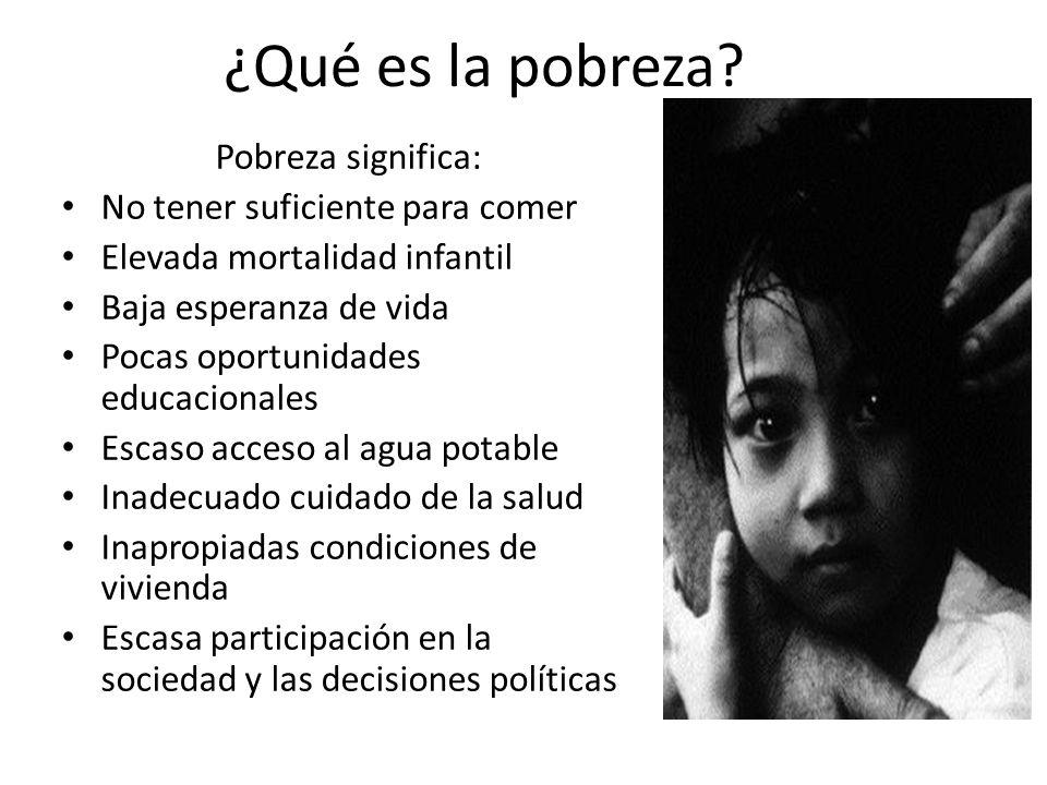 ¿Qué es la pobreza? Pobreza significa: No tener suficiente para comer Elevada mortalidad infantil Baja esperanza de vida Pocas oportunidades educacion