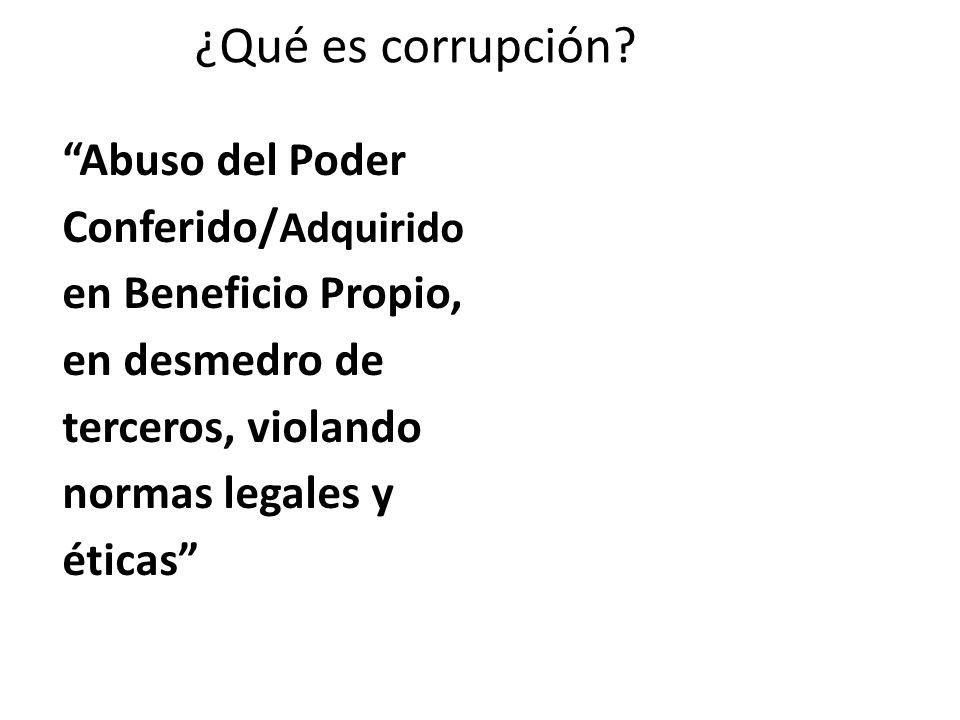 ¿Qué es corrupción? Abuso del Poder Conferido/ Adquirido en Beneficio Propio, en desmedro de terceros, violando normas legales y éticas
