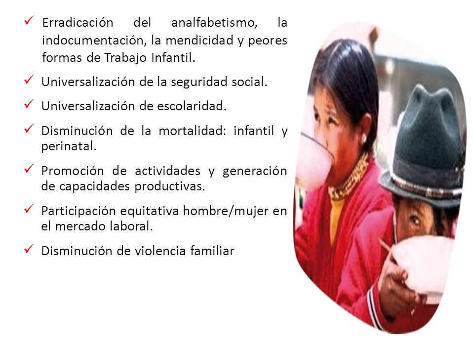 2011 Erradicación del analfabetismo, la indocumentación, la mendicidad y peores formas de Trabajo Infantil. Universalización de la seguridad social. U