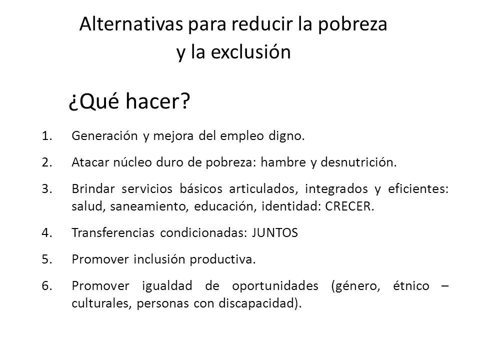 Alternativas para reducir la pobreza y la exclusión 1.Generación y mejora del empleo digno. 2.Atacar núcleo duro de pobreza: hambre y desnutrición. 3.