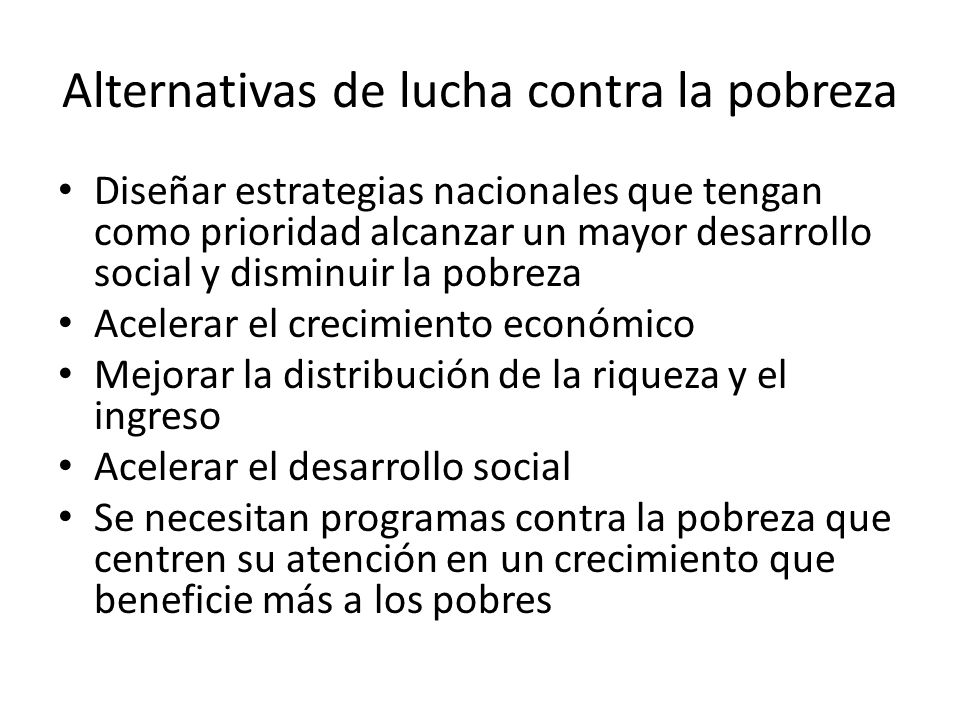 Alternativas de lucha contra la pobreza Diseñar estrategias nacionales que tengan como prioridad alcanzar un mayor desarrollo social y disminuir la po