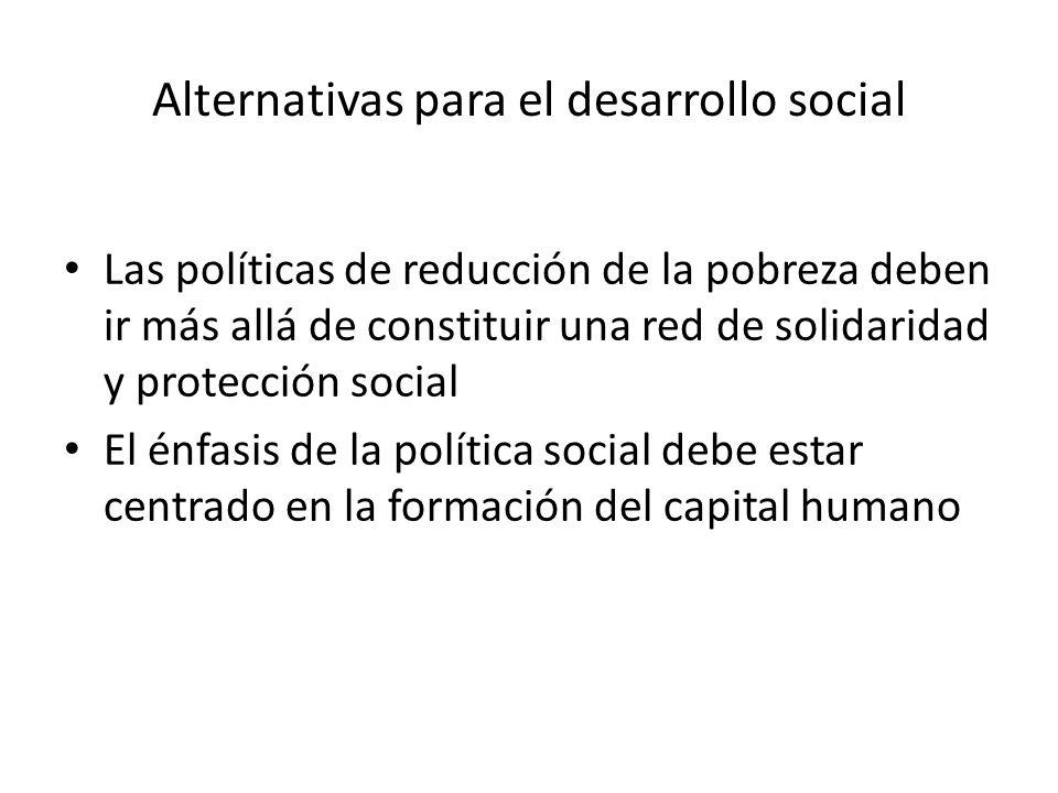 Alternativas para el desarrollo social Las políticas de reducción de la pobreza deben ir más allá de constituir una red de solidaridad y protección so
