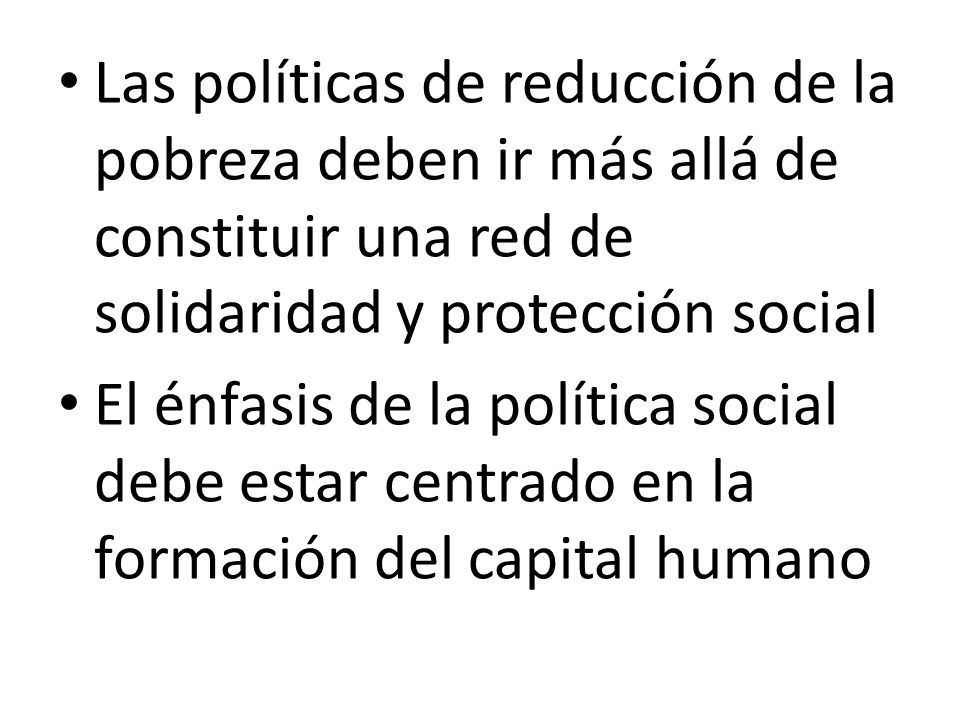 Las políticas de reducción de la pobreza deben ir más allá de constituir una red de solidaridad y protección social El énfasis de la política social d