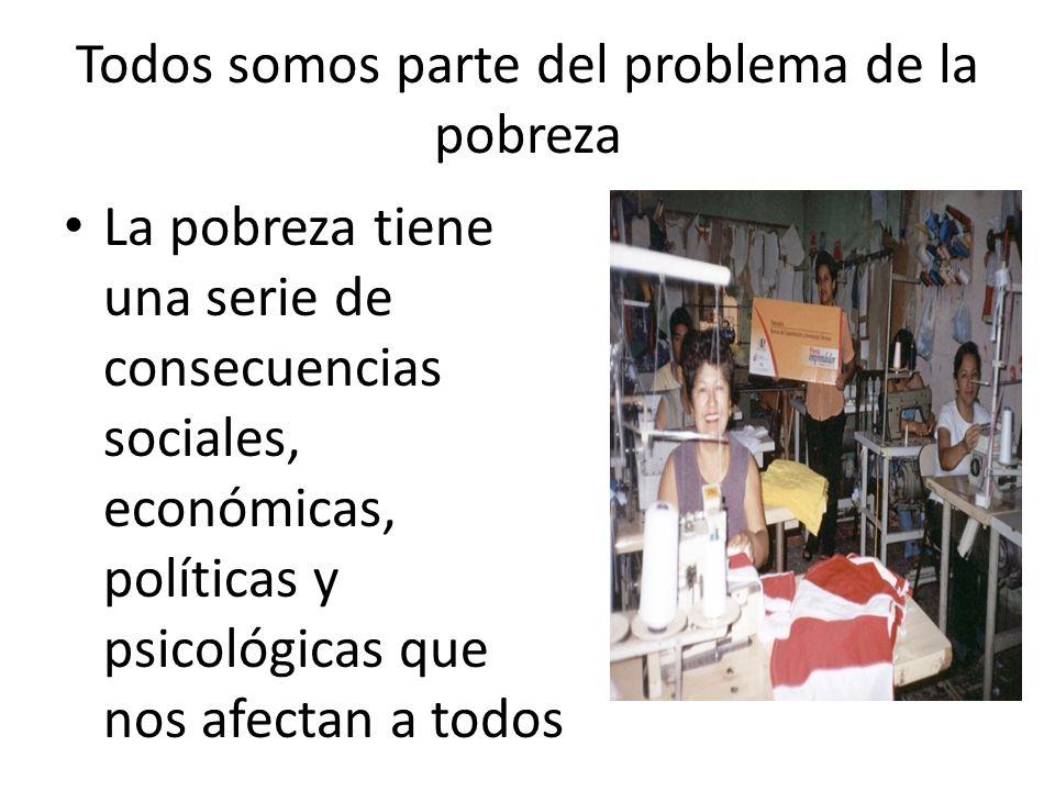 Todos somos parte del problema de la pobreza La pobreza tiene una serie de consecuencias sociales, económicas, políticas y psicológicas que nos afecta