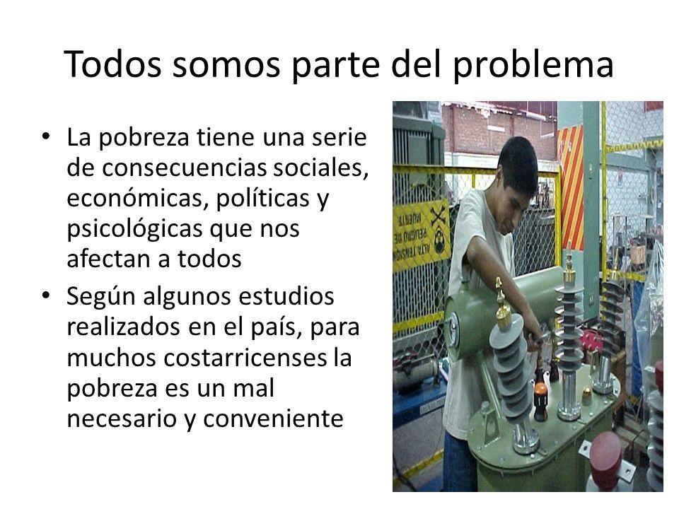 Todos somos parte del problema La pobreza tiene una serie de consecuencias sociales, económicas, políticas y psicológicas que nos afectan a todos Segú