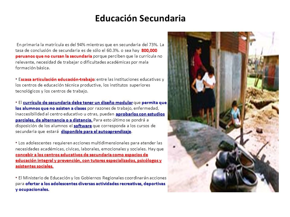 Educación Secundaria 800,000 peruanos que no cursan la secundaria En primaria la matrícula es del 94% mientras que en secundaria del 73%. La tasa de c