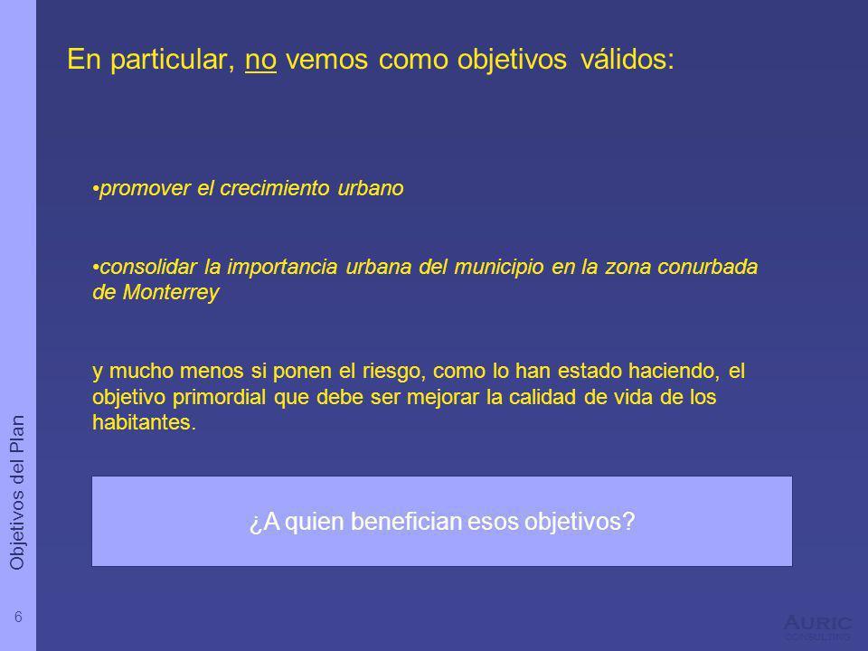 6 Auric consulting En particular, no vemos como objetivos válidos: promover el crecimiento urbano consolidar la importancia urbana del municipio en la zona conurbada de Monterrey y mucho menos si ponen el riesgo, como lo han estado haciendo, el objetivo primordial que debe ser mejorar la calidad de vida de los habitantes.