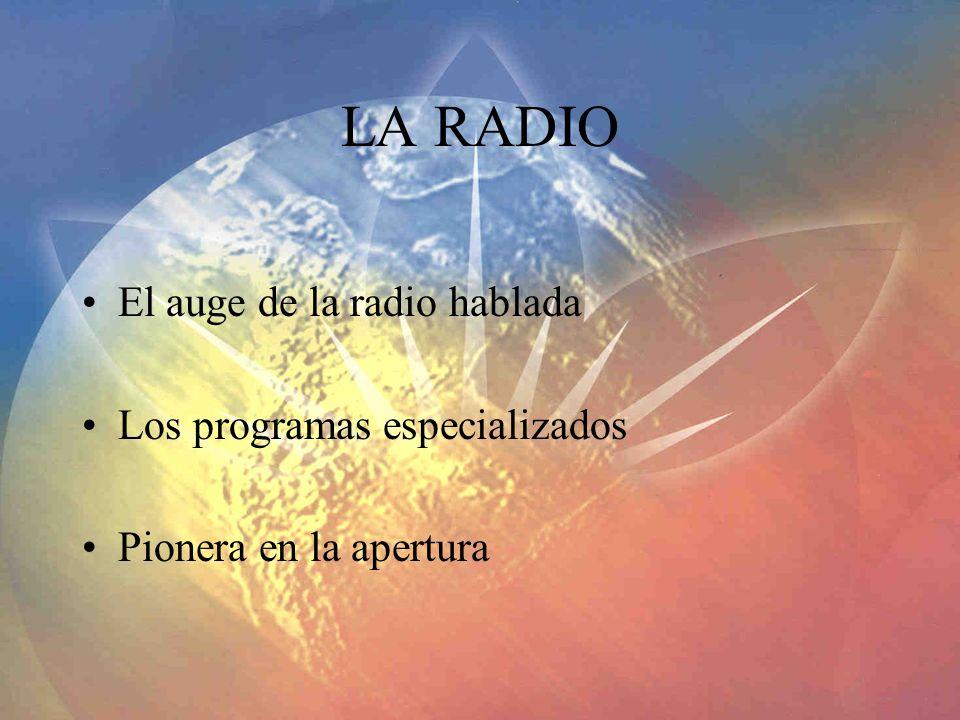 LA RADIO El auge de la radio hablada Los programas especializados Pionera en la apertura