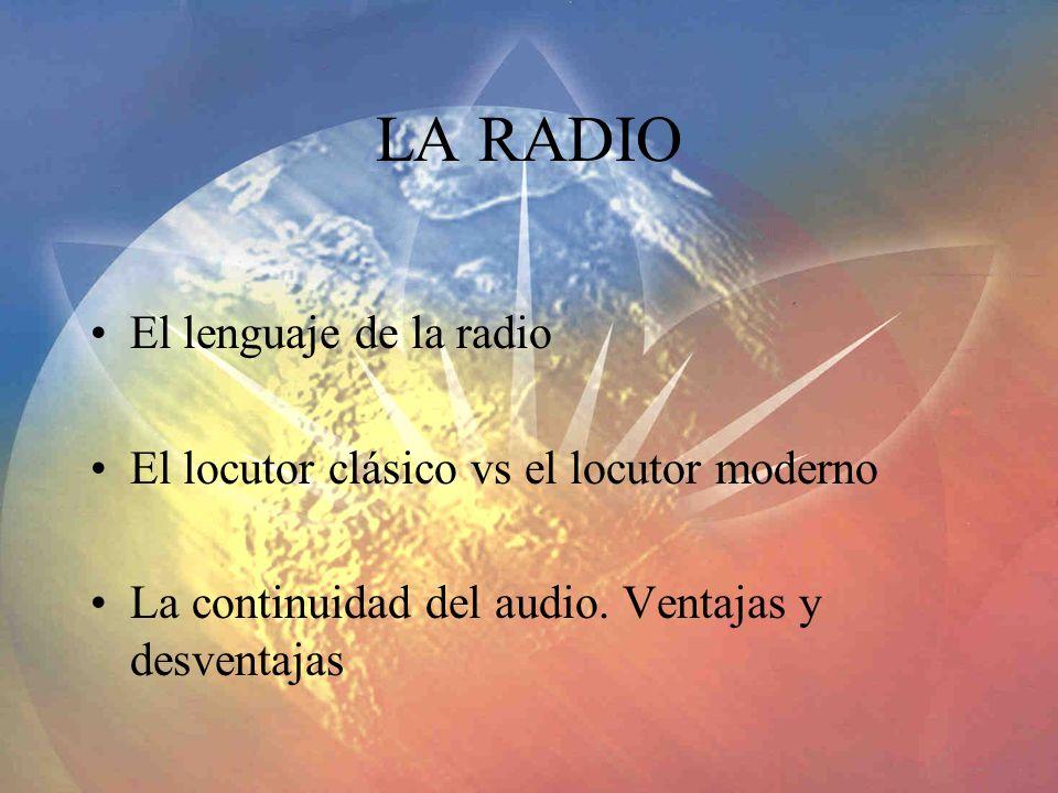 LA RADIO El lenguaje de la radio El locutor clásico vs el locutor moderno La continuidad del audio. Ventajas y desventajas