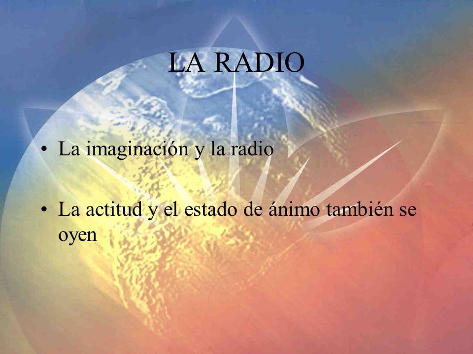 LA RADIO La imaginación y la radio La actitud y el estado de ánimo también se oyen