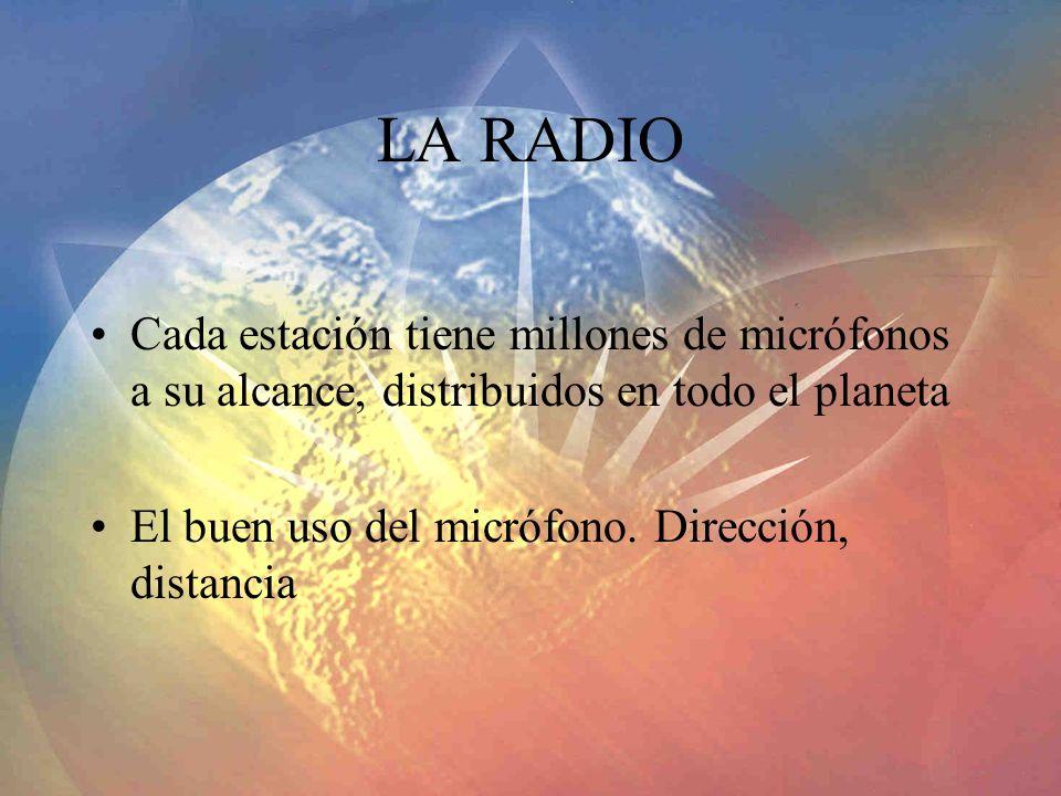 LA RADIO Cada estación tiene millones de micrófonos a su alcance, distribuidos en todo el planeta El buen uso del micrófono. Dirección, distancia