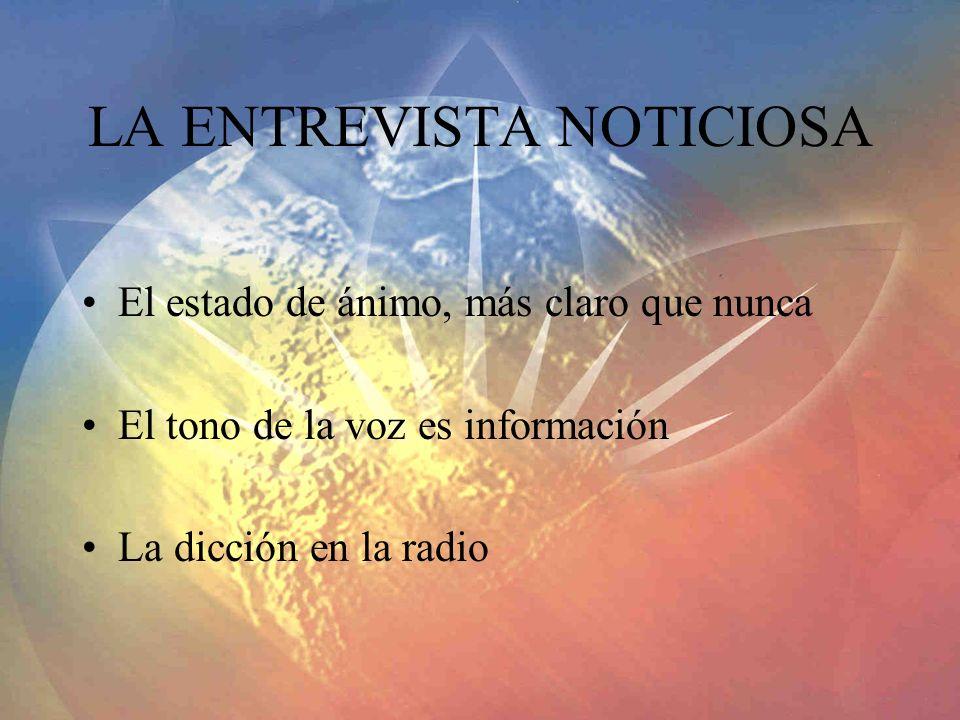 LA ENTREVISTA NOTICIOSA El estado de ánimo, más claro que nunca El tono de la voz es información La dicción en la radio