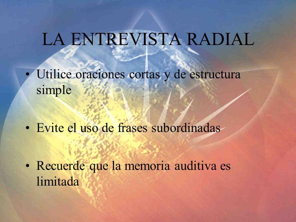 LA ENTREVISTA RADIAL Utilice oraciones cortas y de estructura simple Evite el uso de frases subordinadas Recuerde que la memoria auditiva es limitada