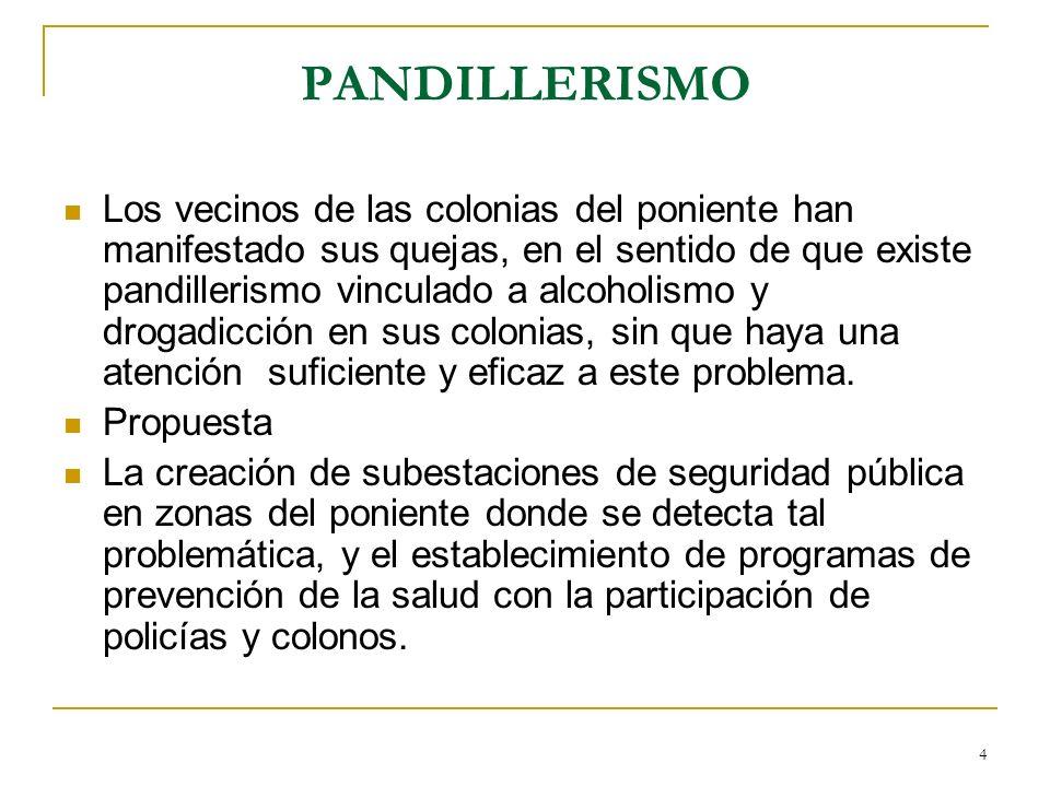 4 PANDILLERISMO Los vecinos de las colonias del poniente han manifestado sus quejas, en el sentido de que existe pandillerismo vinculado a alcoholismo