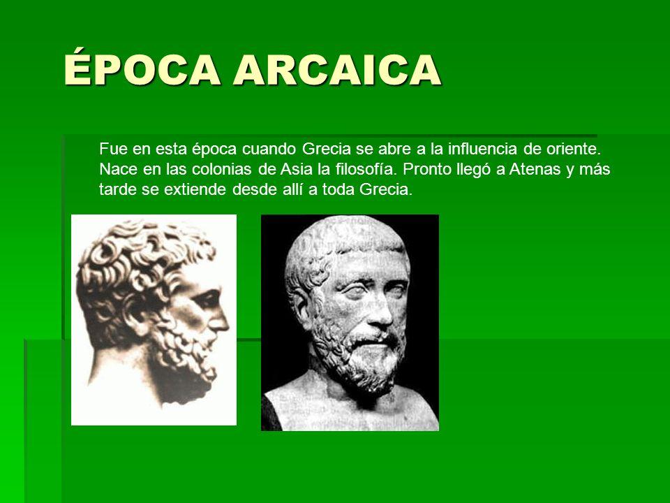 ÉPOCA ARCAICA Fue en esta época cuando Grecia se abre a la influencia de oriente. Nace en las colonias de Asia la filosofía. Pronto llegó a Atenas y m