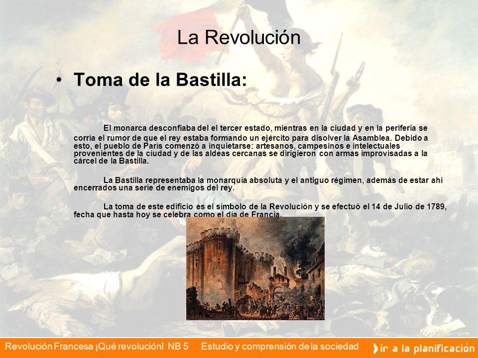 Revolución Francesa ¡Qué revolución! NB 5 Estudio y comprensión de la sociedad La Revolución Toma de la Bastilla: El monarca desconfiaba del el tercer