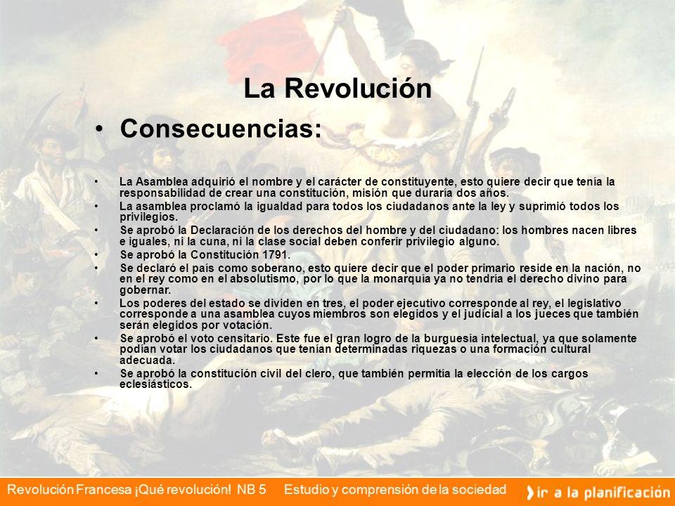 Revolución Francesa ¡Qué revolución! NB 5 Estudio y comprensión de la sociedad La Revolución Consecuencias: La Asamblea adquirió el nombre y el caráct