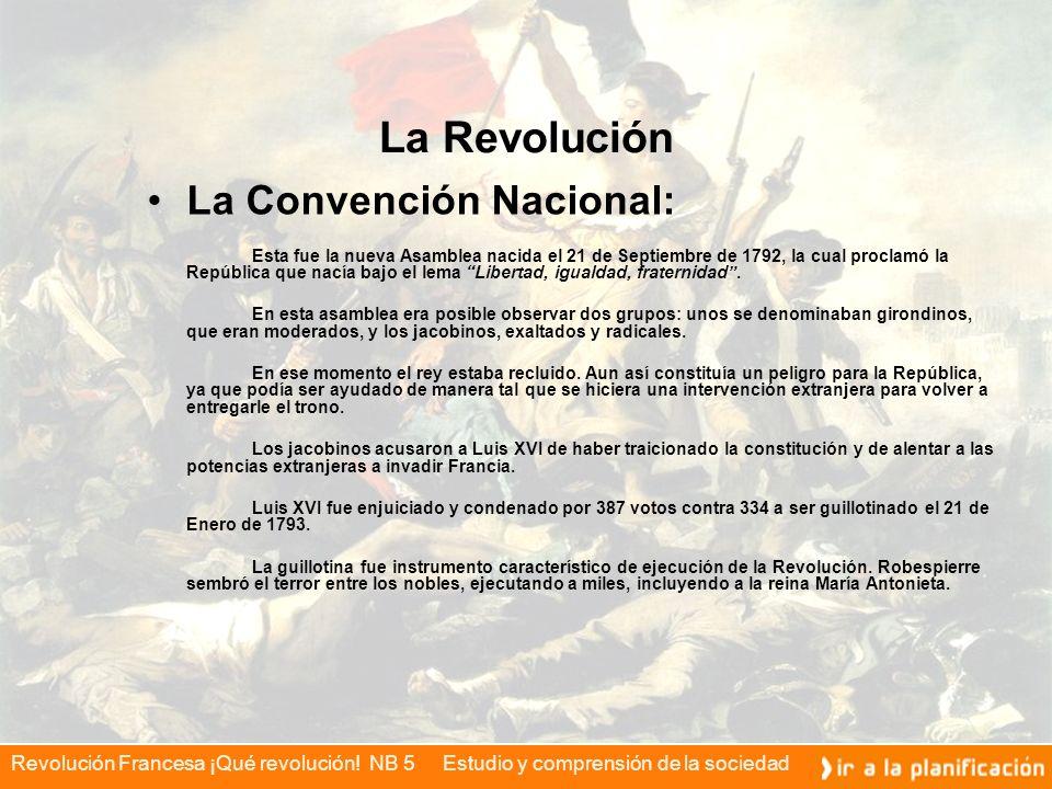 Revolución Francesa ¡Qué revolución! NB 5 Estudio y comprensión de la sociedad La Revolución La Convención Nacional: Esta fue la nueva Asamblea nacida
