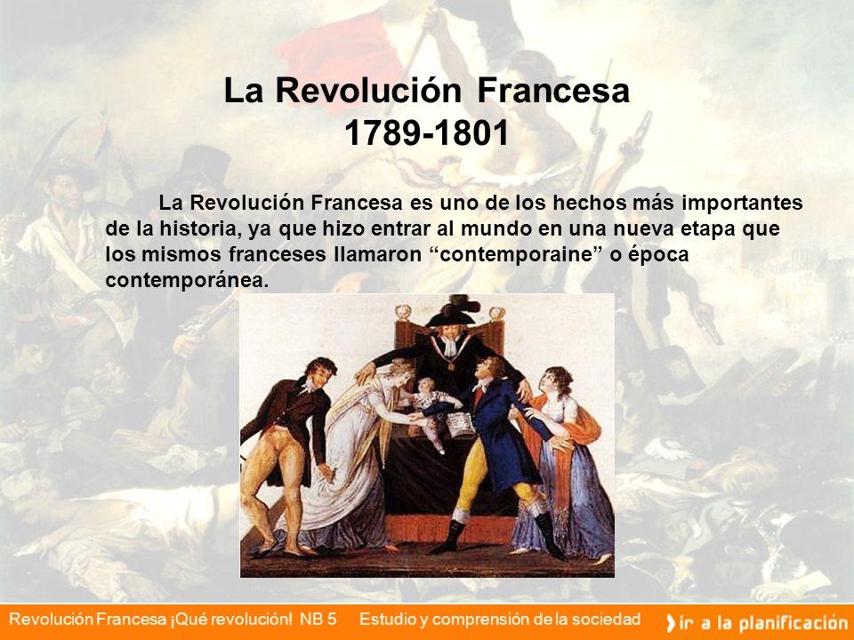 Revolución Francesa ¡Qué revolución! NB 5 Estudio y comprensión de la sociedad La Revolución Francesa 1789-1801 La Revolución Francesa es uno de los h