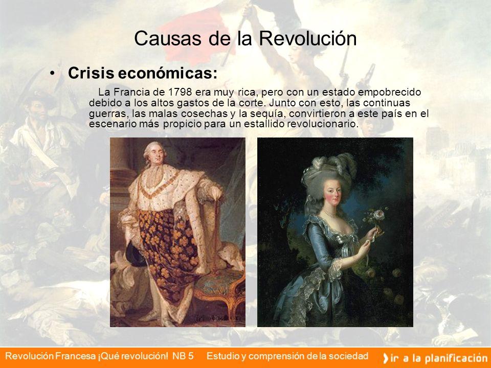 Revolución Francesa ¡Qué revolución! NB 5 Estudio y comprensión de la sociedad Causas de la Revolución Crisis económicas: La Francia de 1798 era muy r