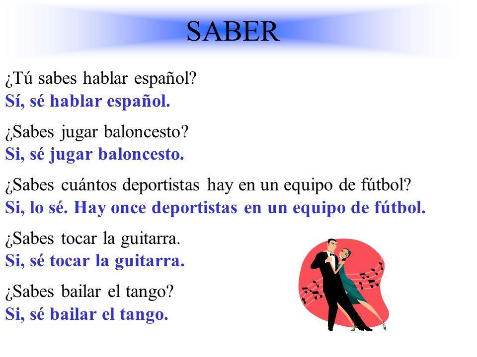 To know Yo sé nosotros sabemos Tu sabes vosotros sabéis El ellos Ella sabe ellassaben Ud. Uds. Saber: To know the facts Saber+ infinitive = to know ho