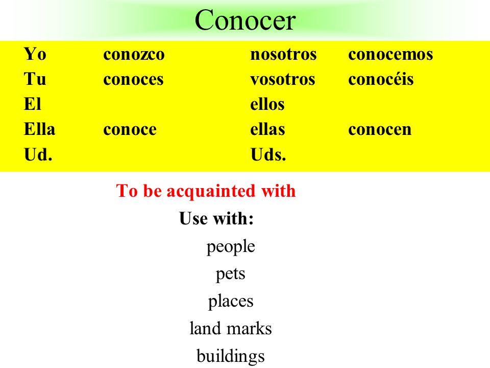 Conocer To be acquainted with Use with: people pets places land marks buildings Yo conozco nosotros conocemos Tu conocesvosotros conocéis Elellos Ella conoceellasconocen Ud.Uds.