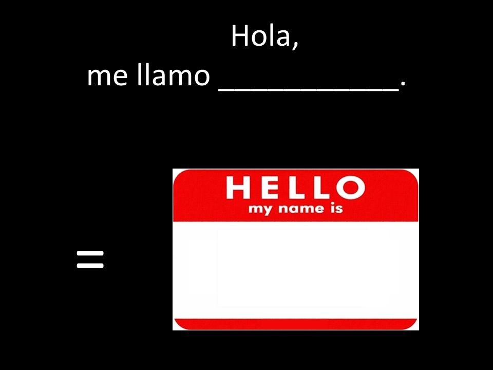 Hola, me llamo ___________. =