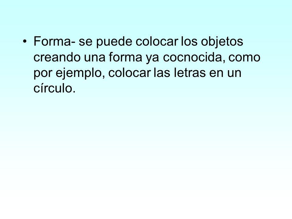 Forma- se puede colocar los objetos creando una forma ya cocnocida, como por ejemplo, colocar las letras en un círculo.