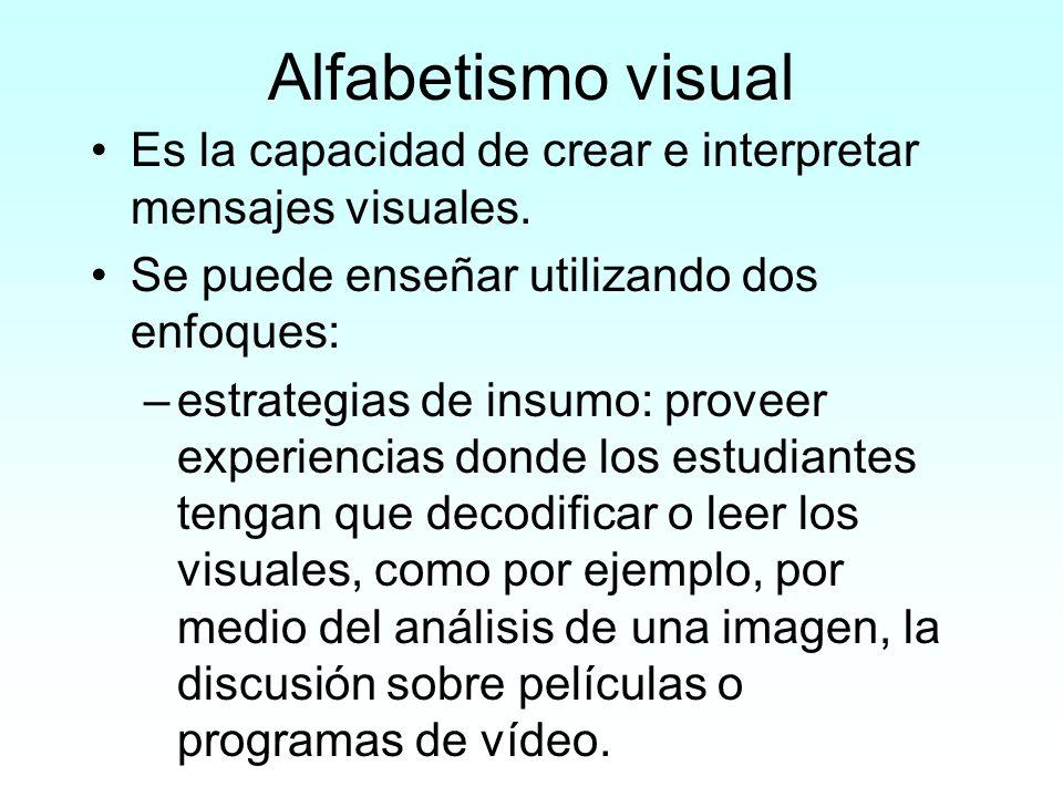 Alfabetismo visual Es la capacidad de crear e interpretar mensajes visuales. Se puede enseñar utilizando dos enfoques: –estrategias de insumo: proveer