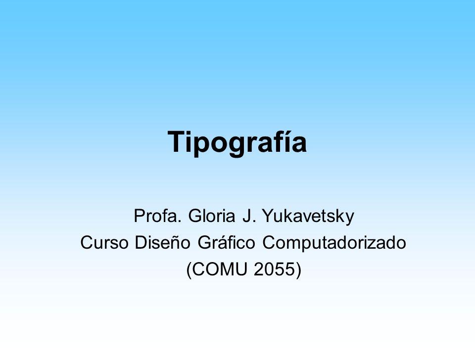 Tipografía Profa. Gloria J. Yukavetsky Curso Diseño Gráfico Computadorizado (COMU 2055)