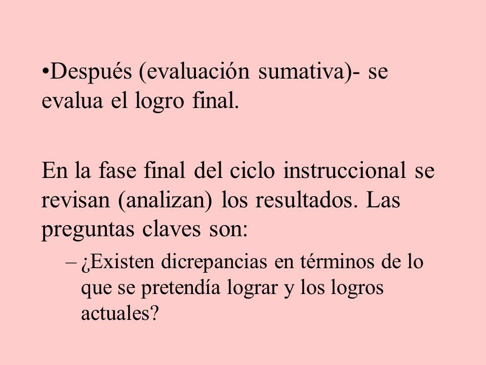 Después (evaluación sumativa)- se evalua el logro final. En la fase final del ciclo instruccional se revisan (analizan) los resultados. Las preguntas