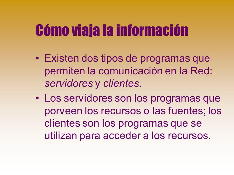 Cómo viaja la información Existen dos tipos de programas que permiten la comunicación en la Red: servidores y clientes.
