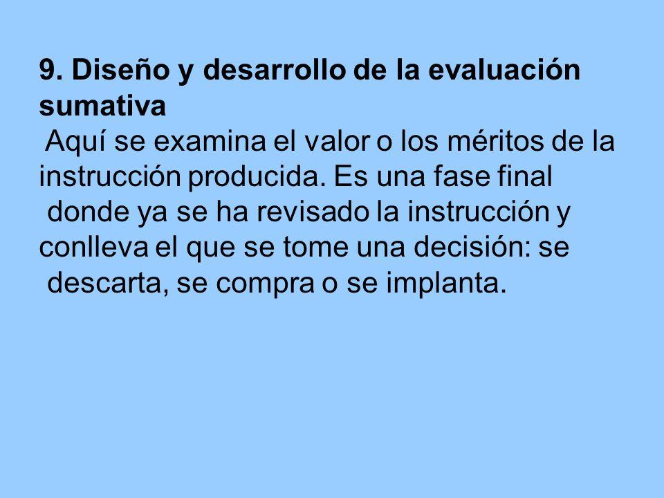 9. Diseño y desarrollo de la evaluación sumativa Aquí se examina el valor o los méritos de la instrucción producida. Es una fase final donde ya se ha