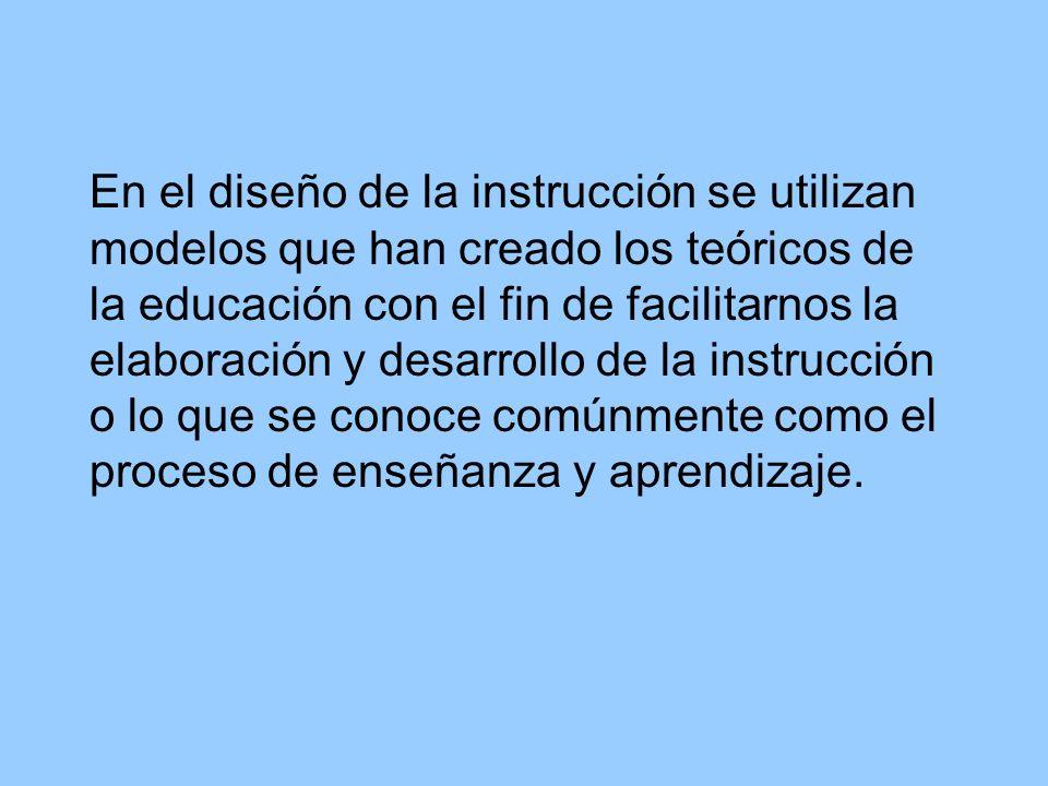 En el diseño de la instrucción se utilizan modelos que han creado los teóricos de la educación con el fin de facilitarnos la elaboración y desarrollo