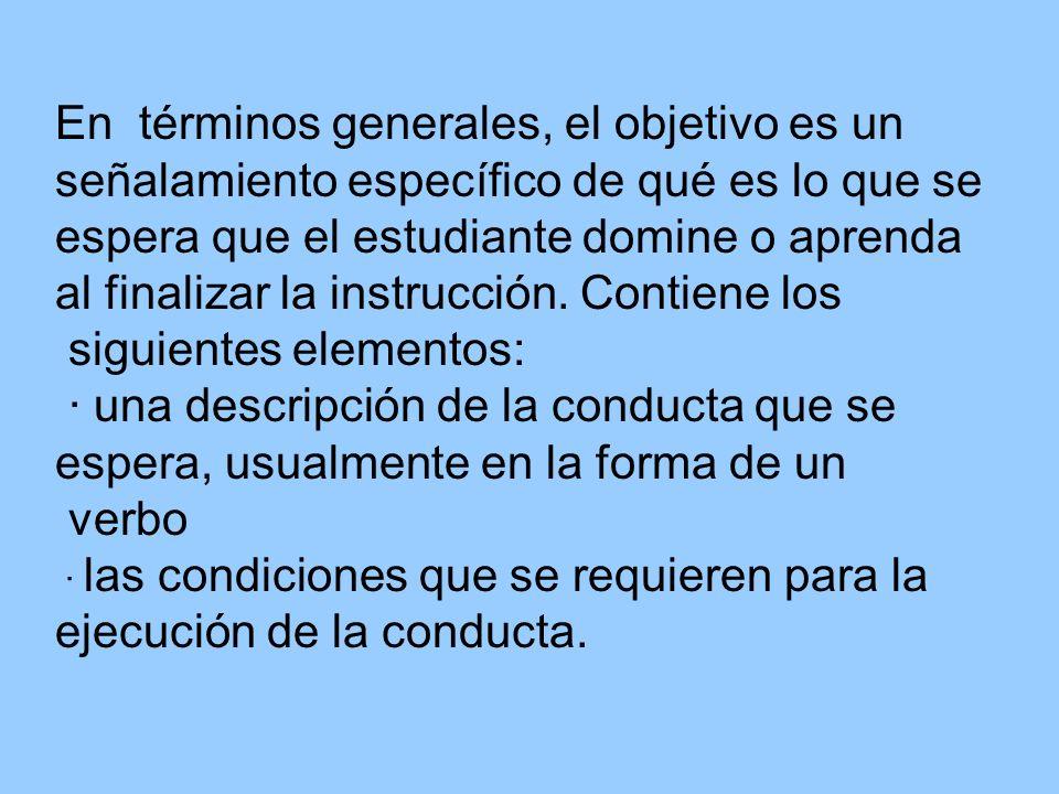 En términos generales, el objetivo es un señalamiento específico de qué es lo que se espera que el estudiante domine o aprenda al finalizar la instruc