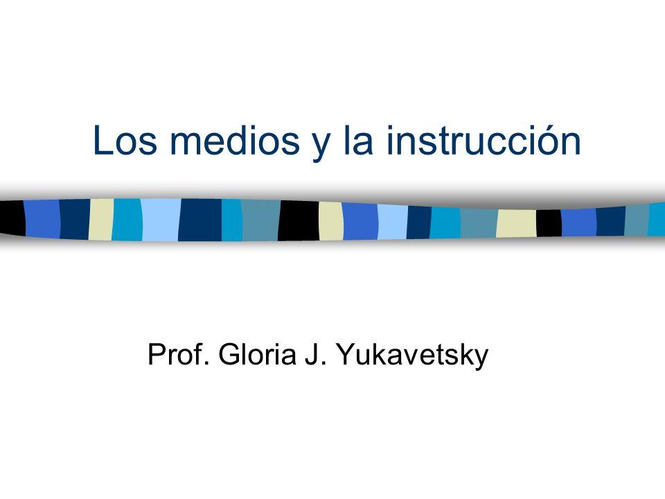 Los medios y la instrucción Prof. Gloria J. Yukavetsky