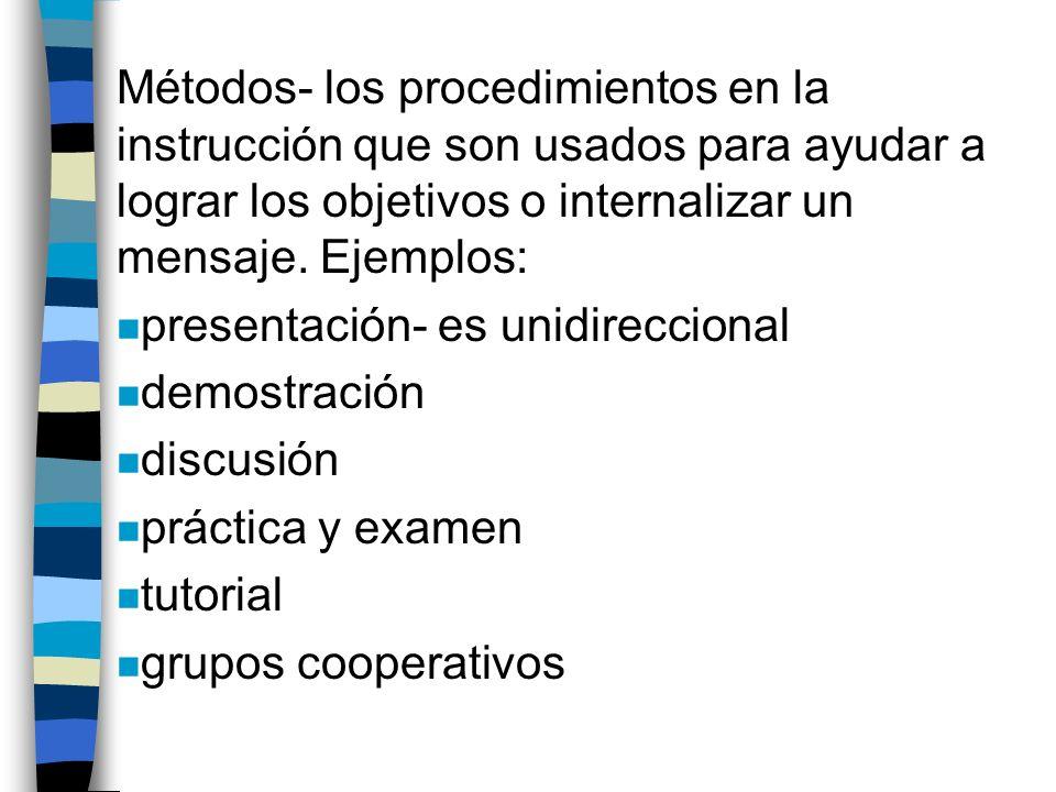 Métodos- los procedimientos en la instrucción que son usados para ayudar a lograr los objetivos o internalizar un mensaje.