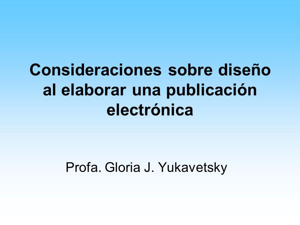Consideraciones sobre diseño al elaborar una publicación electrónica Profa. Gloria J. Yukavetsky