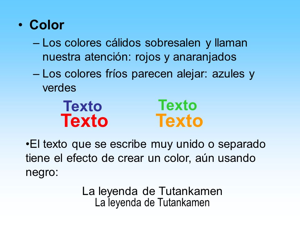 Color –Los colores cálidos sobresalen y llaman nuestra atención: rojos y anaranjados –Los colores fríos parecen alejar: azules y verdes Texto El texto que se escribe muy unido o separado tiene el efecto de crear un color, aún usando negro: La leyenda de Tutankamen
