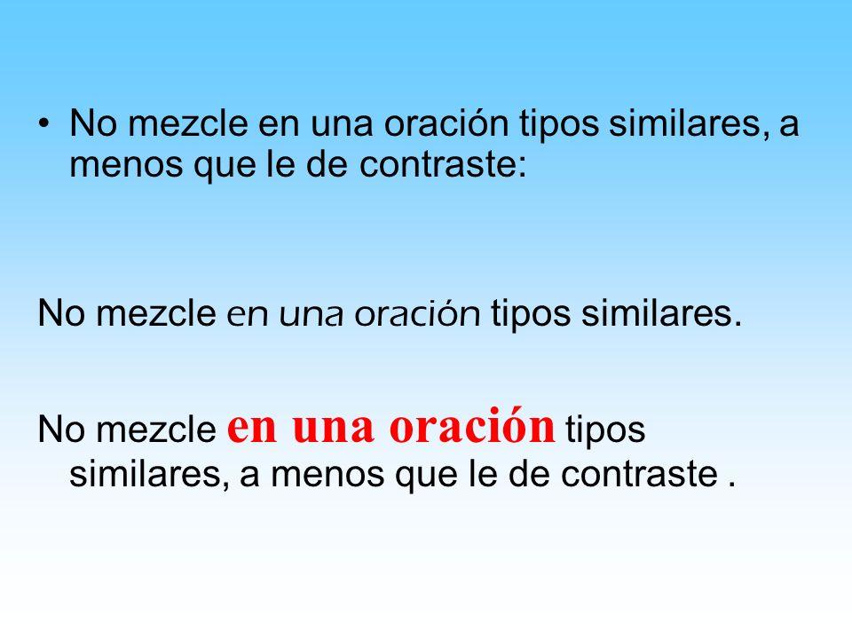 No mezcle en una oración tipos similares, a menos que le de contraste: No mezcle en una oración tipos similares.