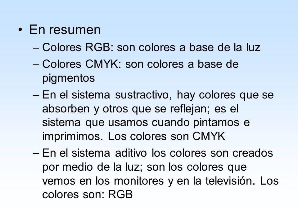 En resumen –Colores RGB: son colores a base de la luz –Colores CMYK: son colores a base de pigmentos –En el sistema sustractivo, hay colores que se ab