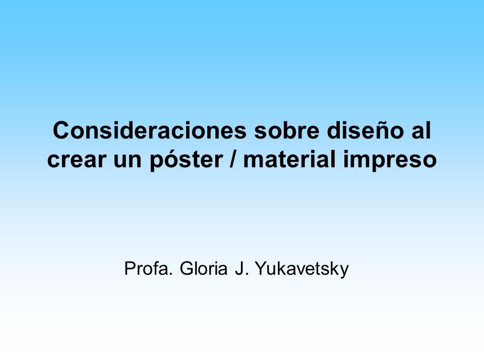 Consideraciones sobre diseño al crear un póster / material impreso Profa. Gloria J. Yukavetsky