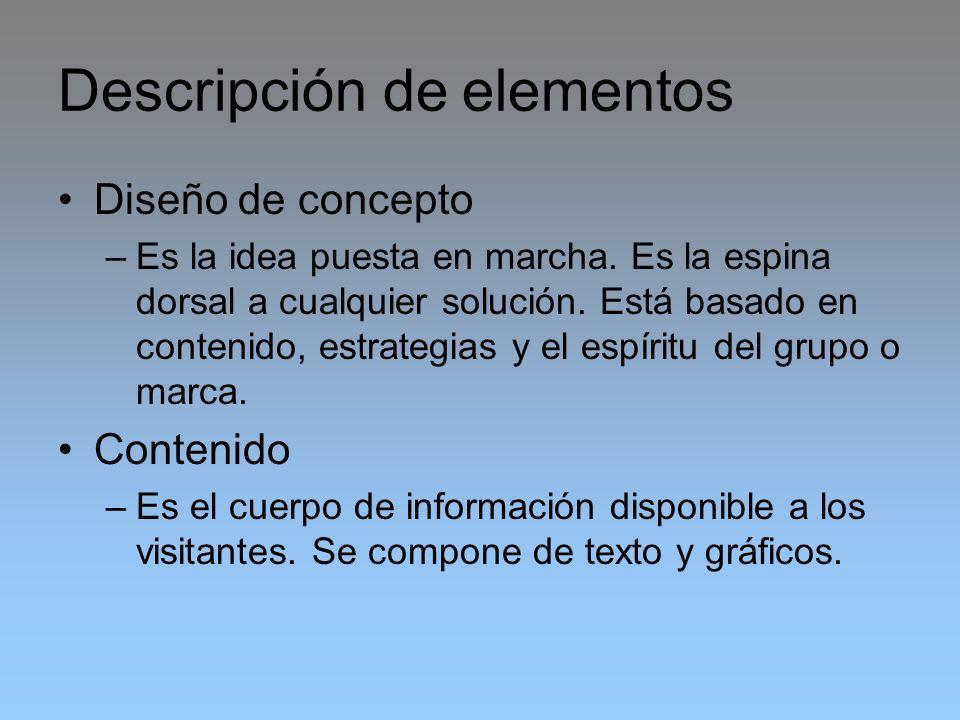 Descripción de elementos Diseño de concepto –Es la idea puesta en marcha. Es la espina dorsal a cualquier solución. Está basado en contenido, estrateg