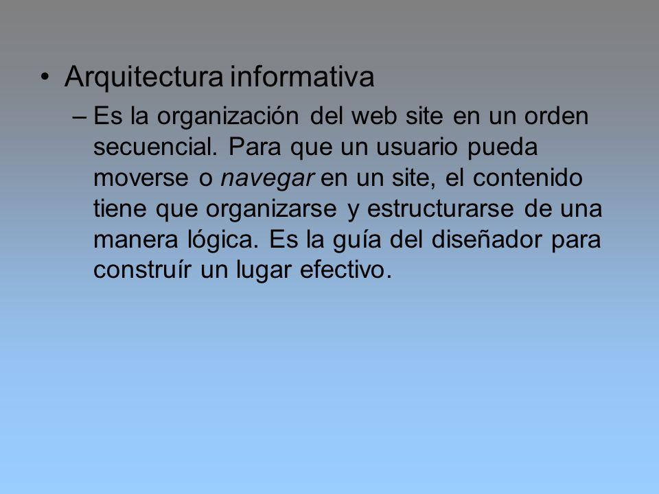 Arquitectura informativa –Es la organización del web site en un orden secuencial. Para que un usuario pueda moverse o navegar en un site, el contenido