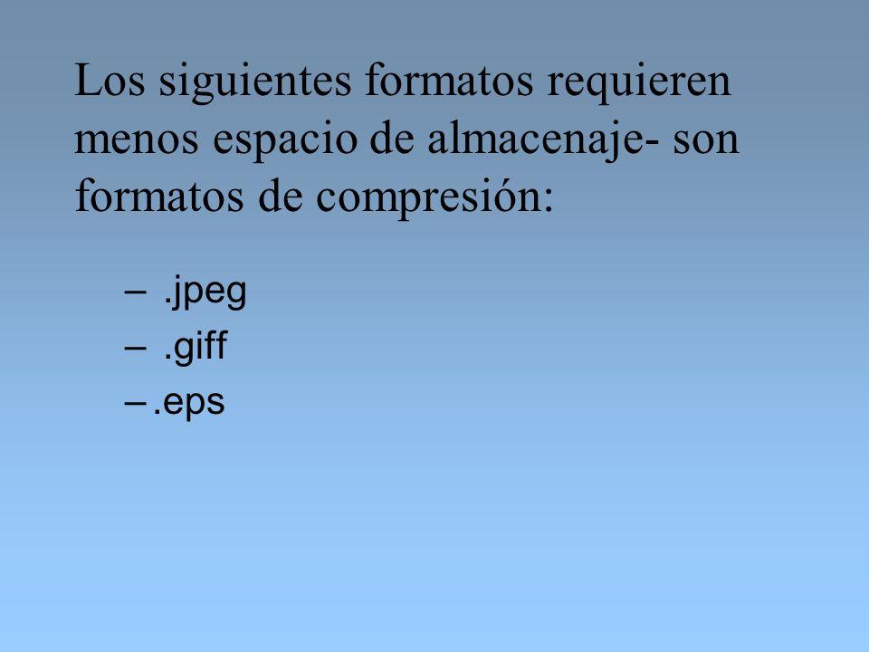 –.jpeg –.giff –.eps Los siguientes formatos requieren menos espacio de almacenaje- son formatos de compresión:
