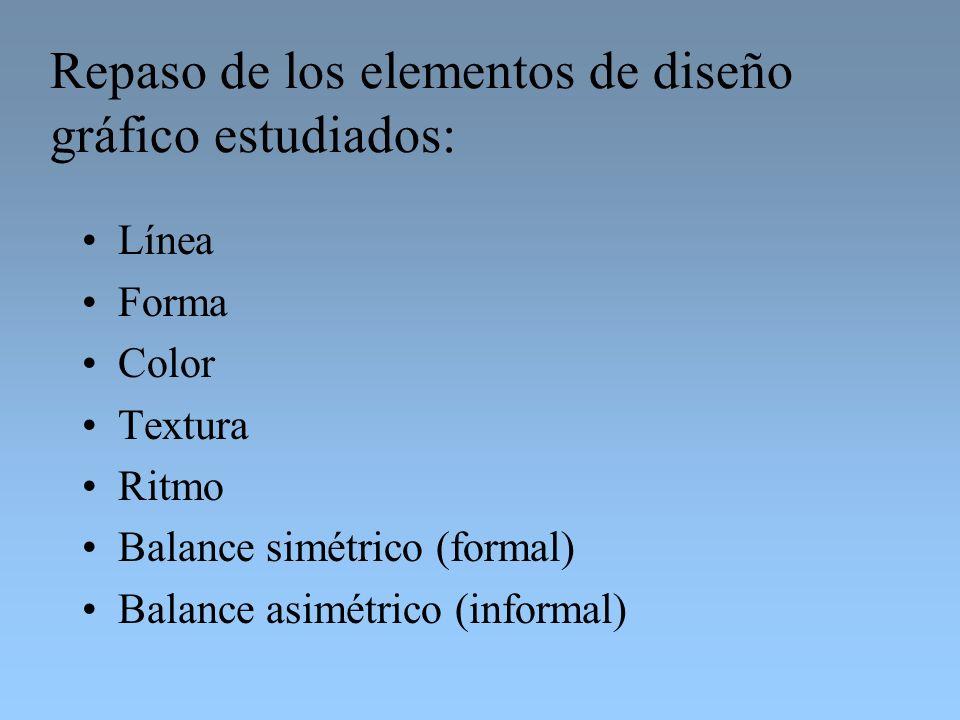 Repaso de los elementos de diseño gráfico estudiados: Línea Forma Color Textura Ritmo Balance simétrico (formal) Balance asimétrico (informal)
