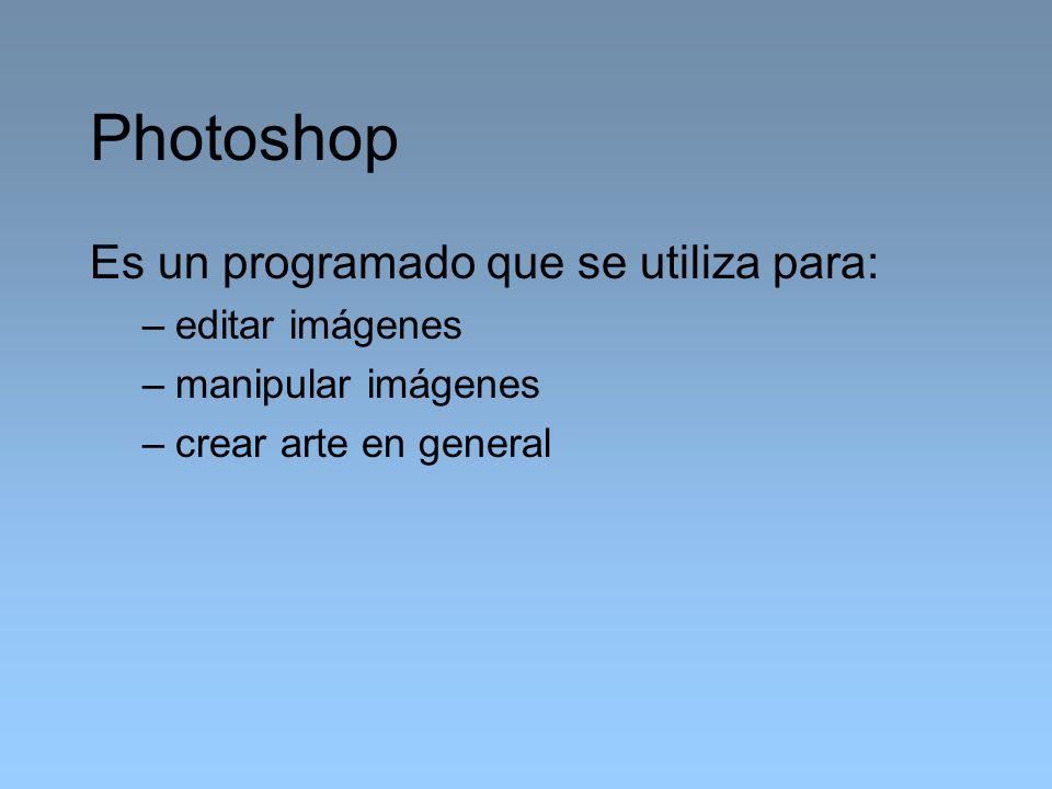 Photoshop Es un programado que se utiliza para: –editar imágenes –manipular imágenes –crear arte en general